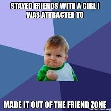 Friends Zone Meme - stayed friends with a girl i was attracted to made it out of the