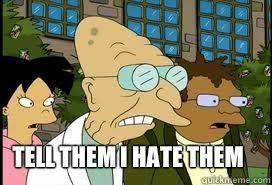 Professor Farnsworth Meme - tell them i hate them reaction images know your meme