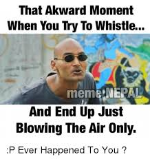Whistle Meme - that akward moment when you try to whistle meme nepal and end up