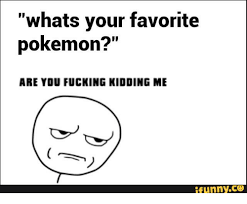 Are Fucking Kidding Me Meme - whats your favorite pokemon are you fucking kidding me funny are
