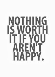 nothing is worth it if you aren t happy inspirational quotes
