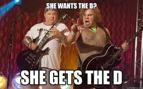 She Wants The D Meme - yeah it was awesome compared to bullshit tenacious d quickmeme