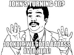 We Got A Bad Ass Here Meme - john s turning 40 lookoit we got a badass over here meme neil