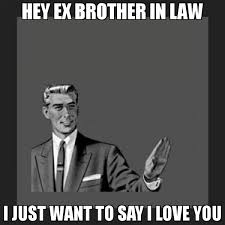 Meme Ex - hey ex brother in law i just want to say i love you meme kill