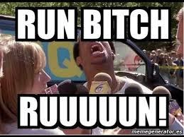 Run Bitch Run Meme - run bitch run memes