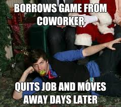 Shameless Meme - borrows game from coworker quits job and moves away days later