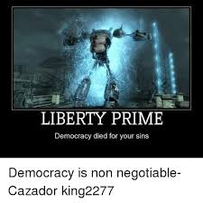 Liberty Prime Meme - liberty prime democracy died for your sins democracy is non