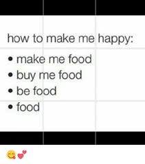 Buy All The Food Meme - how to make me happy make me food buy me food be food food