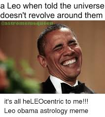 Leo Memes - a leo when told the universe doesn t revolve around them me queen
