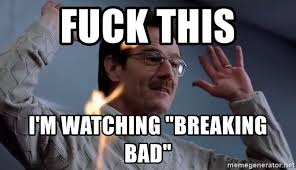 Fuck It Meme - fuck this i m watching breaking bad walter white fuck it