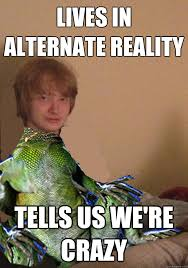 Reptilian Meme - lives in alternate reality tells us we re crazy scumbag lizard