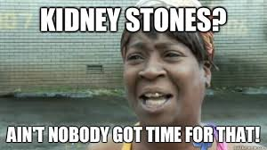 Kidney Stones Meme - kidney stones ain t nobody got time for that sweetbrown