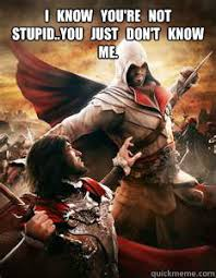 Funny Assassins Creed Memes - i know you re not stupid you just don t know me assassins creed