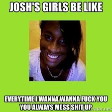 Wanna Fuck Meme - josh s girls be like everytime i wanna wanna fuck you you always