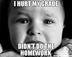 Homework Meme - i hurt my grade didn t do the homework meme sad baby 44909
