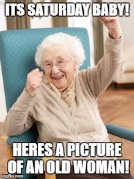 It S Saturday Meme - its saturday baby heres a picture of an old woman