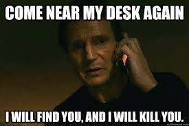 Desk Meme - come near my desk again i will find you and i will kill you liam