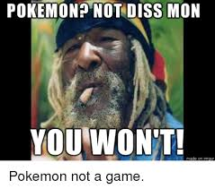 Funny Dissing Memes - pokemon not diss mon you won t made on imgur pokemon not a game