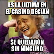Casino Memes - meme yao wonka es la ultima en el casino decian se quedaron sin