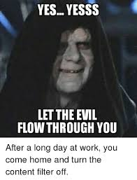 yes yesss let the evil flow through you after a long day at work you