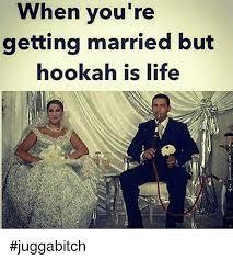 Hookah Meme - when you re getting married but hookah is life juggabitch life