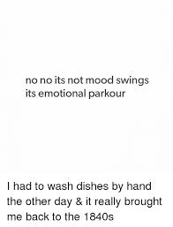 No Meme Tumblr - no no its not mood swings its emotional parkour i had to wash dishes