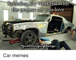 Project Car Memes - spending the weekend with the project car you love car memes