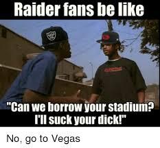Raiders Suck Meme - raider fans belike can we borrow your stadium i ll suck your dick