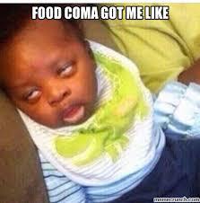 Food Coma Meme - coma got me like