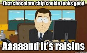 Raisins Meme - that chocolate chip cookie looks good aaaaand it s raisins