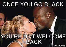 Once You Go Black Meme - once you go black jokes kappit