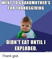 went to grandmother s for thanksgiving didn t eat until i exploded