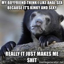 Anal Sex Meme - my boyfriend think i like anal sex because it s kinky and sexy