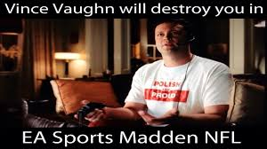 Vince Vaughn Meme - think you can beat vince vaughn at madden forget it youtube