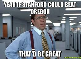 Stanford Meme - yeah if stanford could beat oregon that d be great make a meme