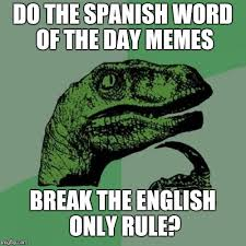 Spanish Word Of The Day Meme - because we wouldn t want to do that imgflip