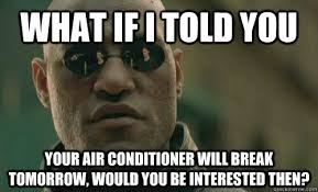 Air Conditioning Meme - what if i told you your air conditioner will break tomorrow would