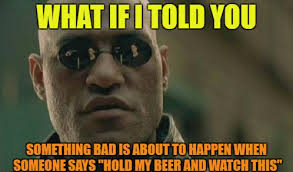Beer Meme - hold my beer know your meme