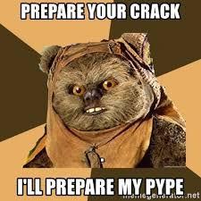 Ewok Memes - prepare your crack i ll prepare my pype ewok ewok meme generator