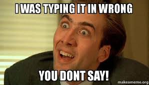 Typing Meme - i was typing it in wrong you dont say sarcastic nicholas cage