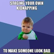 Make A Meme From Your Own Photo - staging your own kidnapping to make someone look bad make a meme