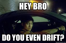 Drift Meme - hey bro do you even drift drift king quickmeme
