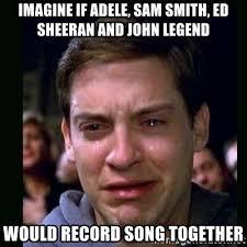 John Legend Meme - imagine if adele sam smith ed sheeran and john legend would