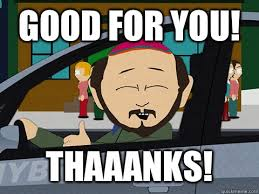 Good For You Meme - good for you thaaanks south park thanks quickmeme