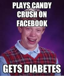 Funny Diabetes Memes - plays candy crush on facebook gets diabetes bad luck brian