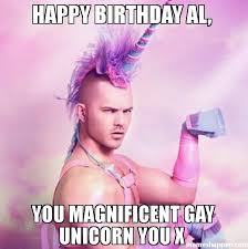 Al Meme - happy birthday al you magnificent gay unicorn you x meme unicorn