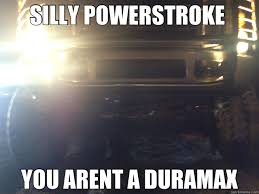 Powerstroke Memes - silly powerstroke you arent a duramax ford quickmeme