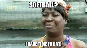 Funny Softball Memes - softball i have time fo dat sweet brown quickmeme