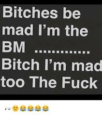 Im Mad Meme - bitches be mad i m the bm bitch i m mad too the fuck