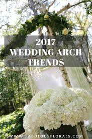 2017 wedding arch trends www fabulousflorals com the 1 source